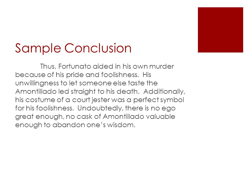 Sample Conclusion Thus, Fortunato aided in his own murder because of his pride and foolishness. His unwillingness to let someone else taste the Amonti