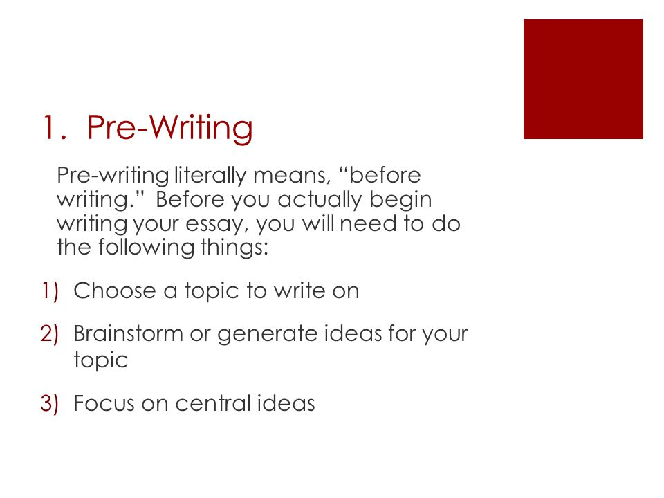 "1. Pre-Writing Pre-writing literally means, ""before writing."" Before you actually begin writing your essay, you will need to do the following things:"