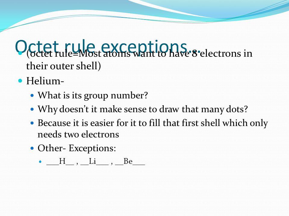 Octet rule exceptions… (octet rule=Most atoms want to have 8 electrons in their outer shell) Helium- What is its group number.