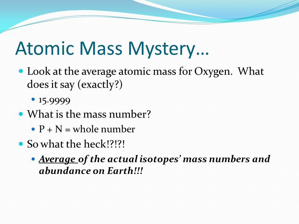 Atomic Mass Mystery… Look at the average atomic mass for Oxygen.