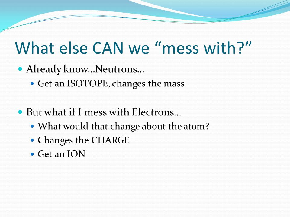 What else CAN we mess with Already know…Neutrons… Get an ISOTOPE, changes the mass But what if I mess with Electrons… What would that change about the atom.