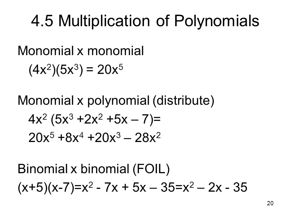 20 4.5 Multiplication of Polynomials Monomial x monomial (4x 2 )(5x 3 ) = 20x 5 Monomial x polynomial (distribute) 4x 2 (5x 3 +2x 2 +5x – 7)= 20x 5 +8
