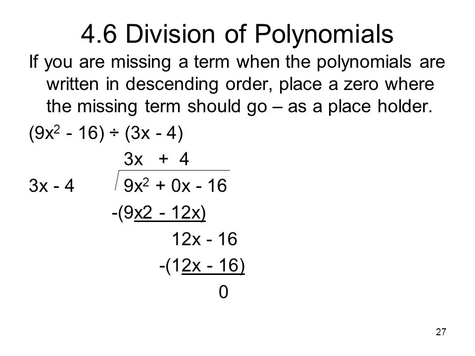 27 4.6 Division of Polynomials If you are missing a term when the polynomials are written in descending order, place a zero where the missing term sho
