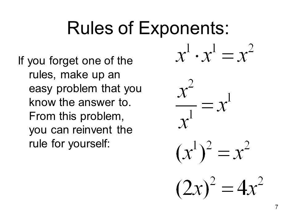 7 Rules of Exponents: If you forget one of the rules, make up an easy problem that you know the answer to. From this problem, you can reinvent the rul