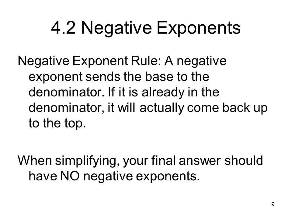 9 4.2 Negative Exponents Negative Exponent Rule: A negative exponent sends the base to the denominator. If it is already in the denominator, it will a