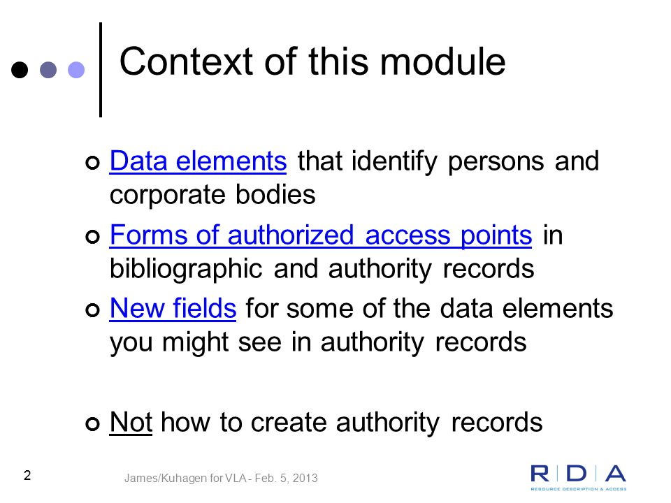 2 Context of this module Data elements that identify persons and corporate bodies Forms of authorized access points in bibliographic and authority records New fields for some of the data elements you might see in authority records Not how to create authority records James/Kuhagen for VLA - Feb.