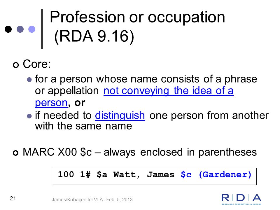 21 Profession or occupation (RDA 9.16) Core: for a person whose name consists of a phrase or appellation not conveying the idea of a person, or if needed to distinguish one person from another with the same name MARC X00 $c – always enclosed in parentheses 100 1# $a Watt, James $c (Gardener) James/Kuhagen for VLA - Feb.