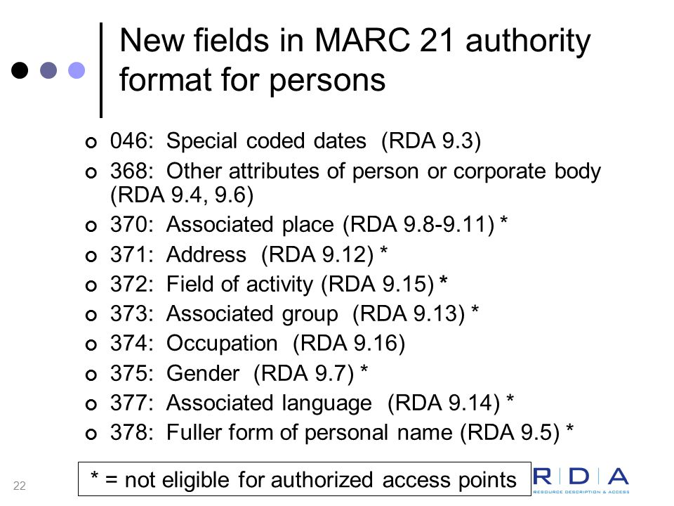 22 New fields in MARC 21 authority format for persons 046: Special coded dates (RDA 9.3) 368: Other attributes of person or corporate body (RDA 9.4, 9.6) 370: Associated place (RDA 9.8-9.11) * 371: Address (RDA 9.12) * 372: Field of activity (RDA 9.15) * 373: Associated group (RDA 9.13) * 374: Occupation (RDA 9.16) 375: Gender (RDA 9.7) * 377: Associated language (RDA 9.14) * 378: Fuller form of personal name (RDA 9.5) * * = not eligible for authorized access points