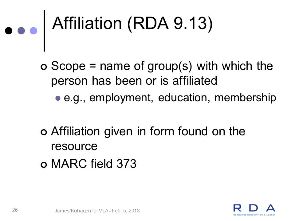 26 Affiliation (RDA 9.13) Scope = name of group(s) with which the person has been or is affiliated e.g., employment, education, membership Affiliation given in form found on the resource MARC field 373 James/Kuhagen for VLA - Feb.