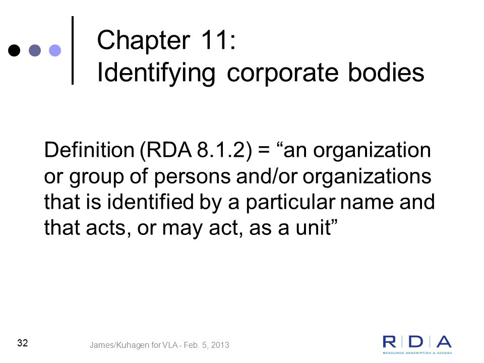 32 Chapter 11: Identifying corporate bodies Definition (RDA 8.1.2) = an organization or group of persons and/or organizations that is identified by a particular name and that acts, or may act, as a unit James/Kuhagen for VLA - Feb.