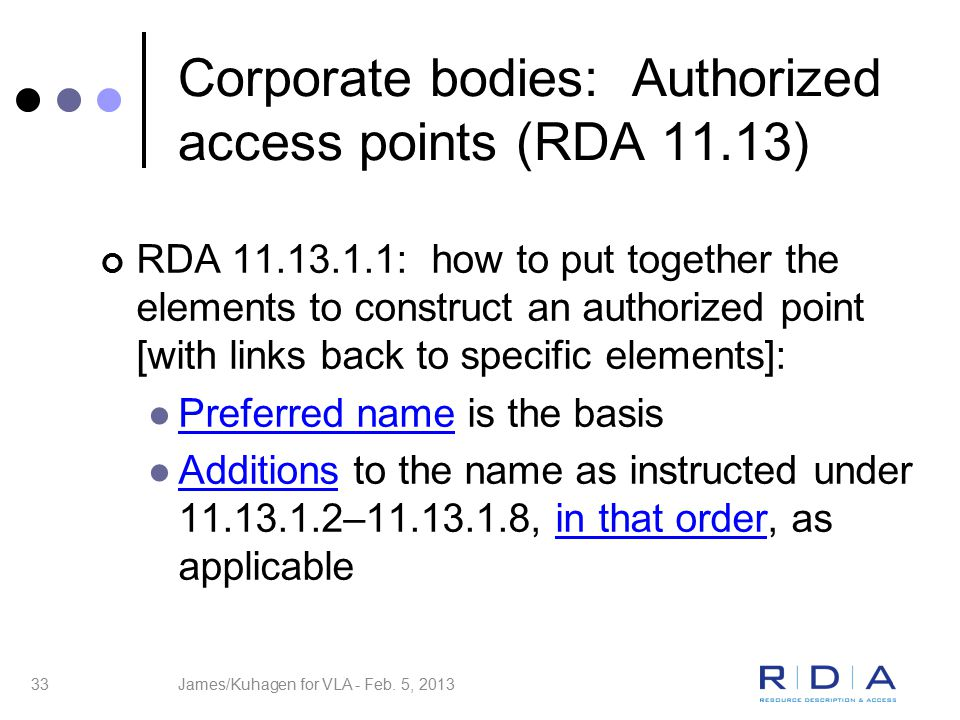 33 Corporate bodies: Authorized access points (RDA 11.13) RDA 11.13.1.1: how to put together the elements to construct an authorized point [with links back to specific elements]: Preferred name is the basis Additions to the name as instructed under 11.13.1.2–11.13.1.8, in that order, as applicable James/Kuhagen for VLA - Feb.