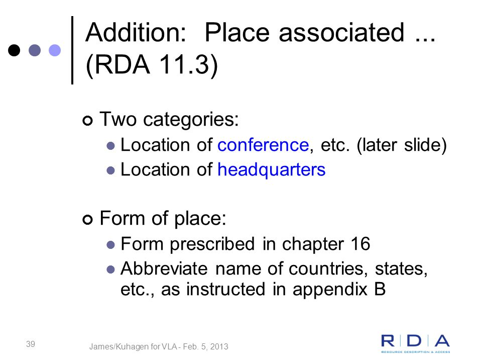 39 Addition: Place associated... (RDA 11.3) Two categories: Location of conference, etc.