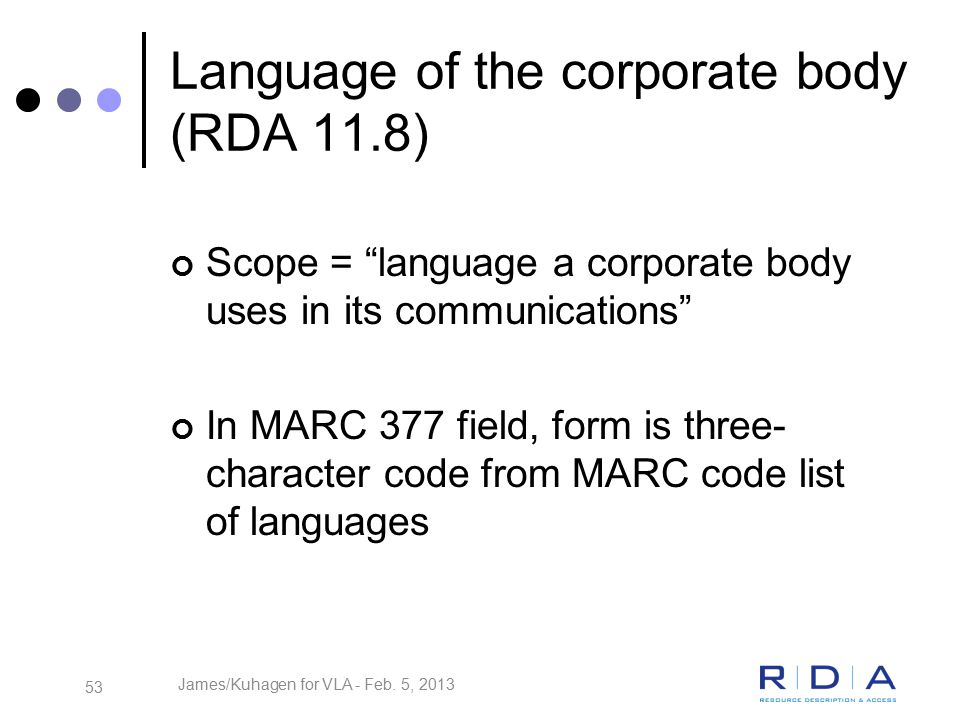 53 Language of the corporate body (RDA 11.8) Scope = language a corporate body uses in its communications In MARC 377 field, form is three- character code from MARC code list of languages James/Kuhagen for VLA - Feb.