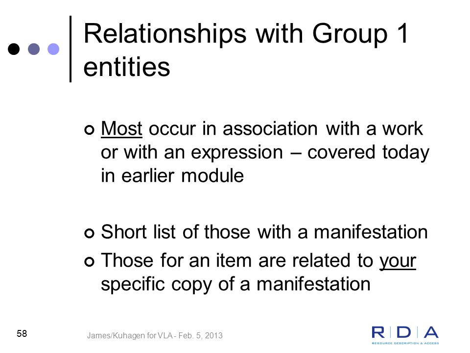 Relationships with Group 1 entities Most occur in association with a work or with an expression – covered today in earlier module Short list of those with a manifestation Those for an item are related to your specific copy of a manifestation 58 James/Kuhagen for VLA - Feb.
