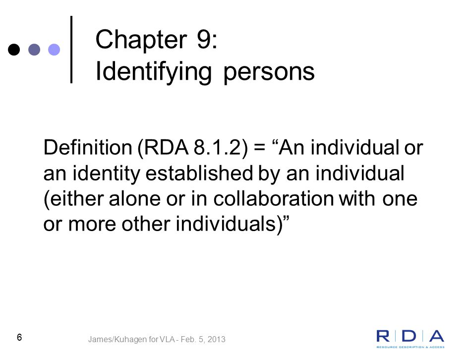 6 Chapter 9: Identifying persons Definition (RDA 8.1.2) = An individual or an identity established by an individual (either alone or in collaboration with one or more other individuals) James/Kuhagen for VLA - Feb.
