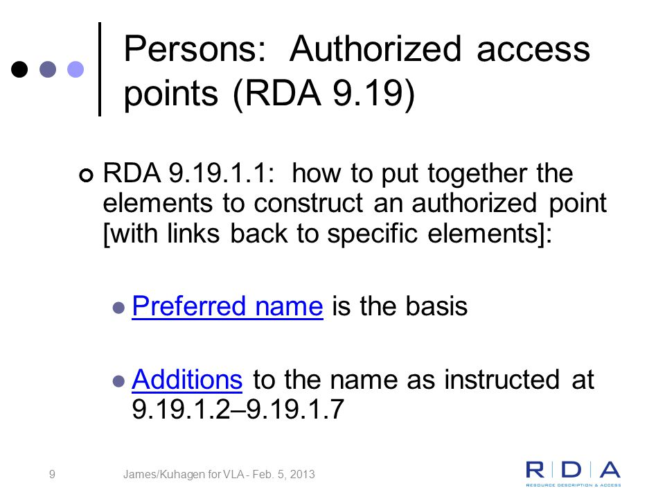 9 Persons: Authorized access points (RDA 9.19) RDA 9.19.1.1: how to put together the elements to construct an authorized point [with links back to specific elements]: Preferred name is the basis Additions to the name as instructed at 9.19.1.2–9.19.1.7 James/Kuhagen for VLA - Feb.