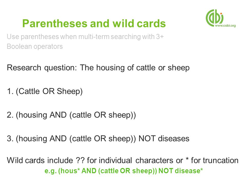 Parentheses and wild cards Use parentheses when multi-term searching with 3+ Boolean operators Research question: The housing of cattle or sheep 1.