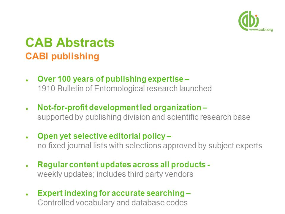 CAB Abstracts CABI publishing ● Over 100 years of publishing expertise – 1910 Bulletin of Entomological research launched ● Not-for-profit development led organization – supported by publishing division and scientific research base ● Open yet selective editorial policy – no fixed journal lists with selections approved by subject experts ● Regular content updates across all products - weekly updates; includes third party vendors ● Expert indexing for accurate searching – Controlled vocabulary and database codes