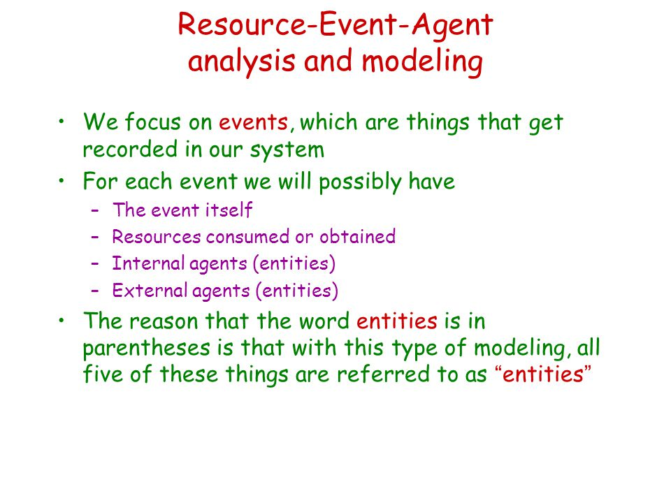 Resource-Event-Agent analysis and modeling We focus on events, which are things that get recorded in our system For each event we will possibly have –The event itself –Resources consumed or obtained –Internal agents (entities) –External agents (entities) The reason that the word entities is in parentheses is that with this type of modeling, all five of these things are referred to as entities