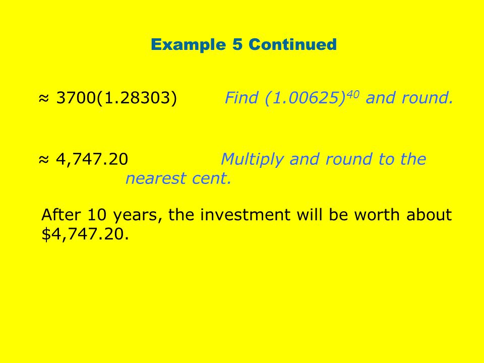 Example 5 Continued After 10 years, the investment will be worth about $4,747.20.