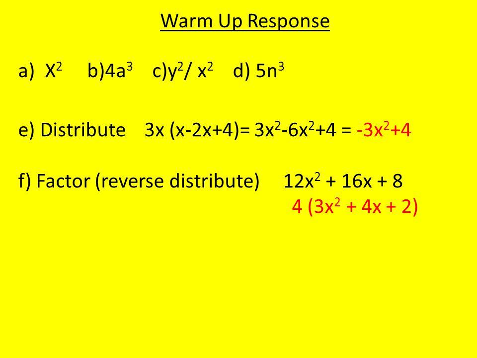 Warm Up Response a)X 2 b)4a 3 c)y 2 / x 2 d) 5n 3 e) Distribute 3x (x-2x+4)= 3x 2 -6x 2 +4 = -3x 2 +4 f) Factor (reverse distribute) 12x 2 + 16x + 8 4 (3x 2 + 4x + 2)