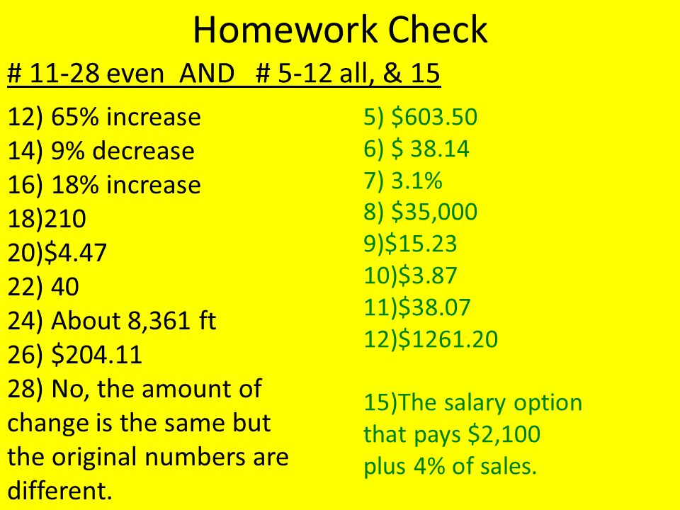 Homework Check # 11-28 even AND # 5-12 all, & 15 12) 65% increase 14) 9% decrease 16) 18% increase 18)210 20)$4.47 22) 40 24) About 8,361 ft 26) $204.11 28) No, the amount of change is the same but the original numbers are different.