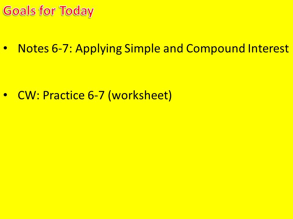 Notes 6-7: Applying Simple and Compound Interest CW: Practice 6-7 (worksheet)