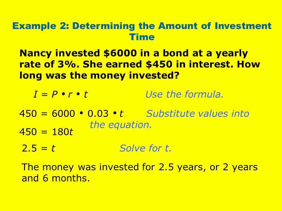 Example 2: Determining the Amount of Investment Time I = P  r  t Use the formula.