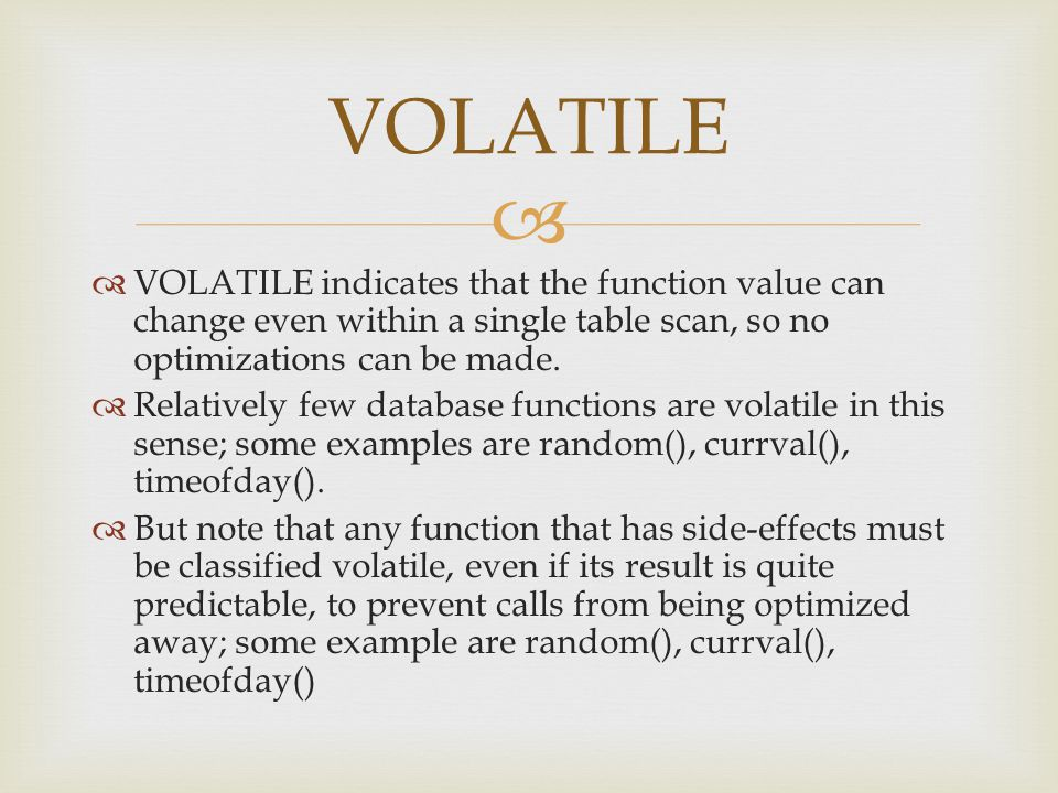   VOLATILE indicates that the function value can change even within a single table scan, so no optimizations can be made.  Relatively few database