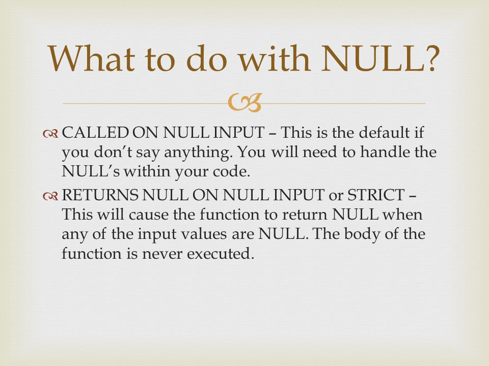   CALLED ON NULL INPUT – This is the default if you don't say anything. You will need to handle the NULL's within your code.  RETURNS NULL ON NULL