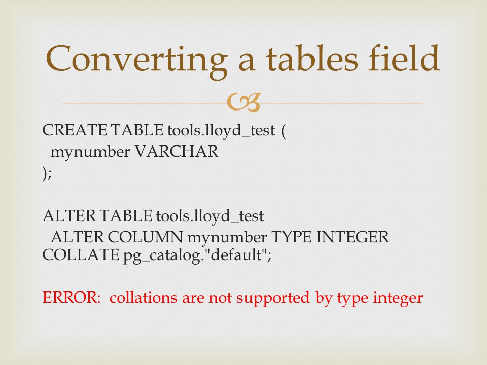  CREATE TABLE tools.lloyd_test ( mynumber VARCHAR ); ALTER TABLE tools.lloyd_test ALTER COLUMN mynumber TYPE INTEGER COLLATE pg_catalog.
