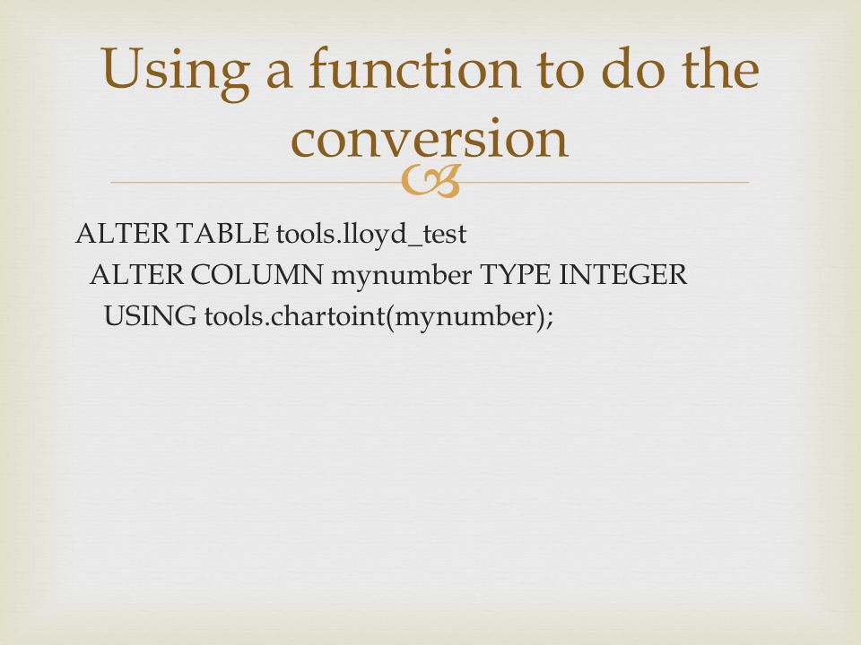  ALTER TABLE tools.lloyd_test ALTER COLUMN mynumber TYPE INTEGER USING tools.chartoint(mynumber); Using a function to do the conversion