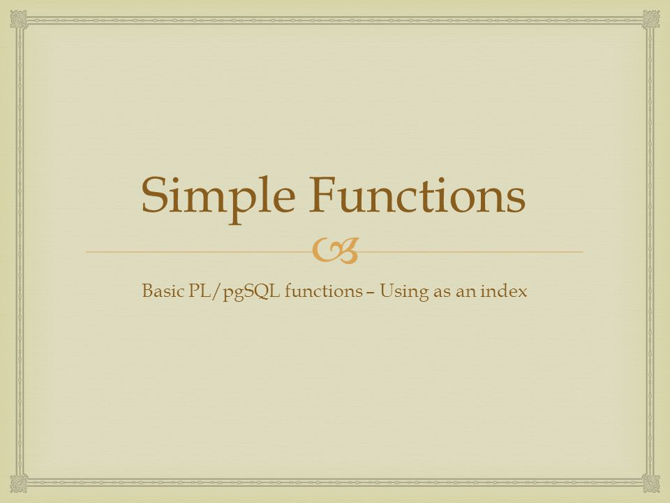  Simple Functions Basic PL/pgSQL functions – Using as an index