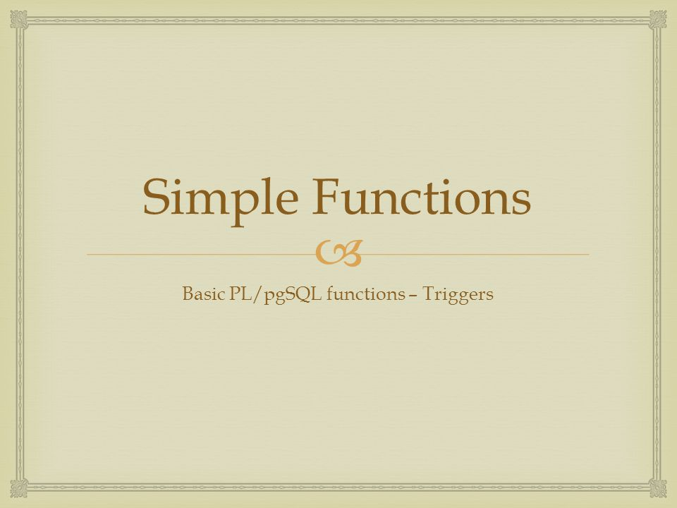  Simple Functions Basic PL/pgSQL functions – Triggers