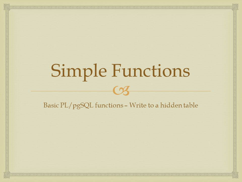  Simple Functions Basic PL/pgSQL functions – Write to a hidden table