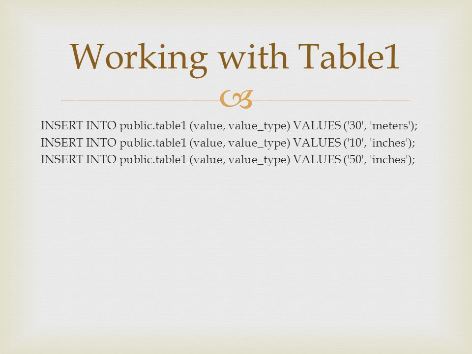  INSERT INTO public.table1 (value, value_type) VALUES ('30', 'meters'); INSERT INTO public.table1 (value, value_type) VALUES ('10', 'inches'); INSERT