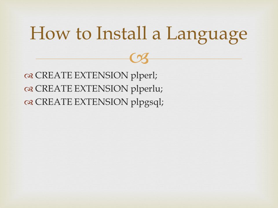   CREATE EXTENSION plperl;  CREATE EXTENSION plperlu;  CREATE EXTENSION plpgsql; How to Install a Language