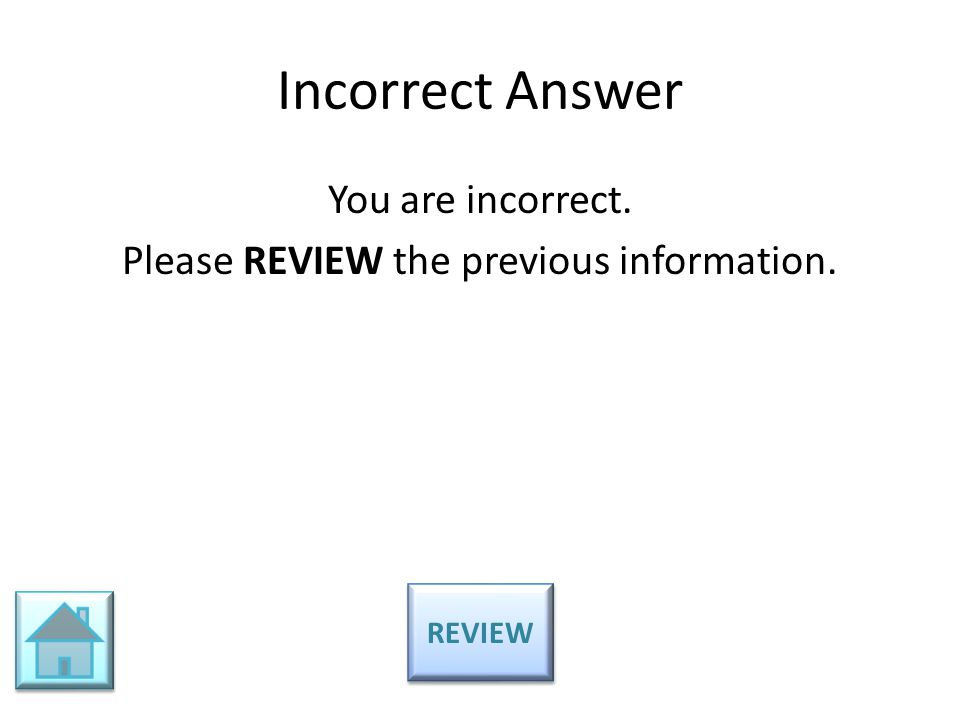 Incorrect Answer You are incorrect. Please REVIEW the previous information. REVIEW