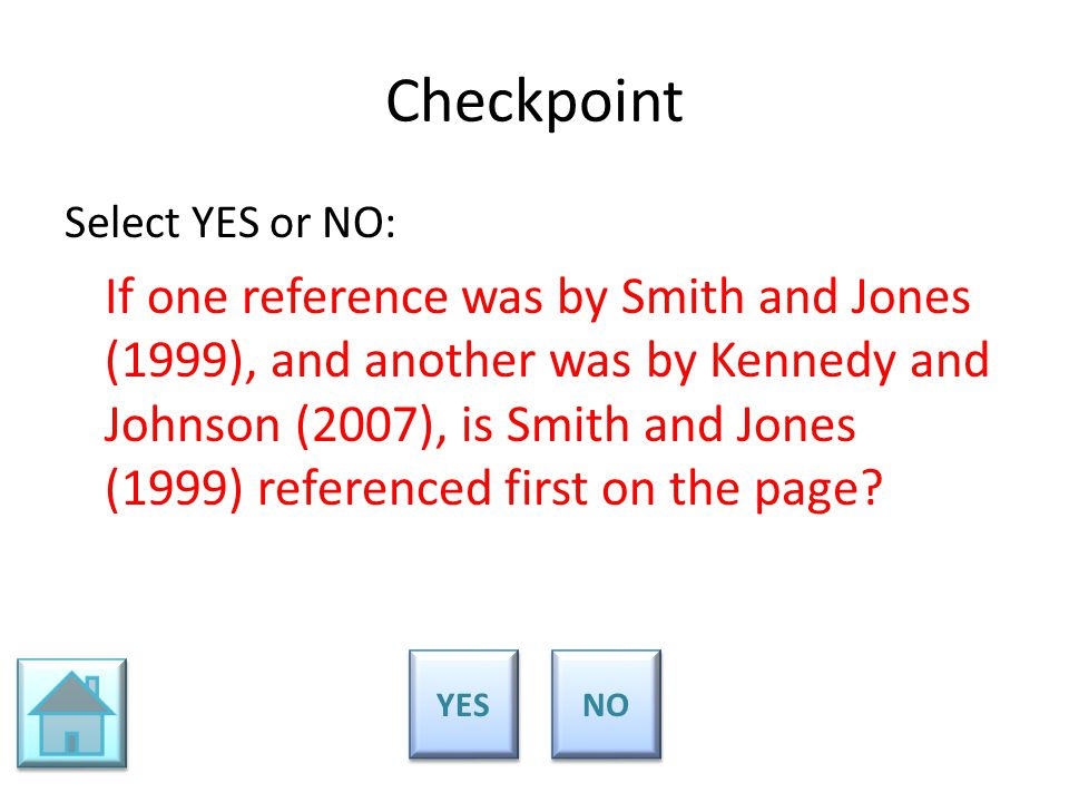 Checkpoint Select YES or NO: If one reference was by Smith and Jones (1999), and another was by Kennedy and Johnson (2007), is Smith and Jones (1999)
