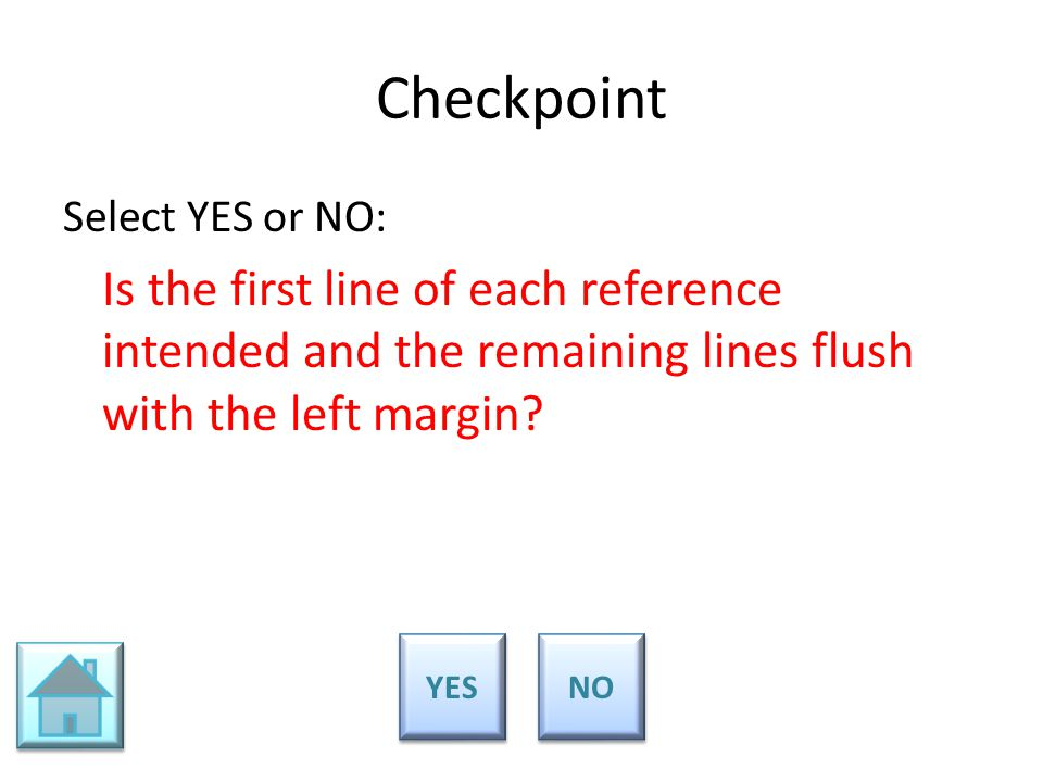 Checkpoint Select YES or NO: Is the first line of each reference intended and the remaining lines flush with the left margin? YES NO