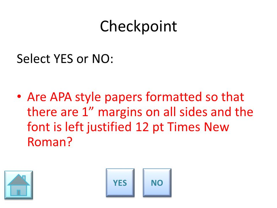 "Checkpoint Select YES or NO: Are APA style papers formatted so that there are 1"" margins on all sides and the font is left justified 12 pt Times New R"