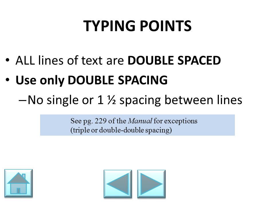 TYPING POINTS ALL lines of text are DOUBLE SPACED Use only DOUBLE SPACING – No single or 1 ½ spacing between lines See pg. 229 of the Manual for excep