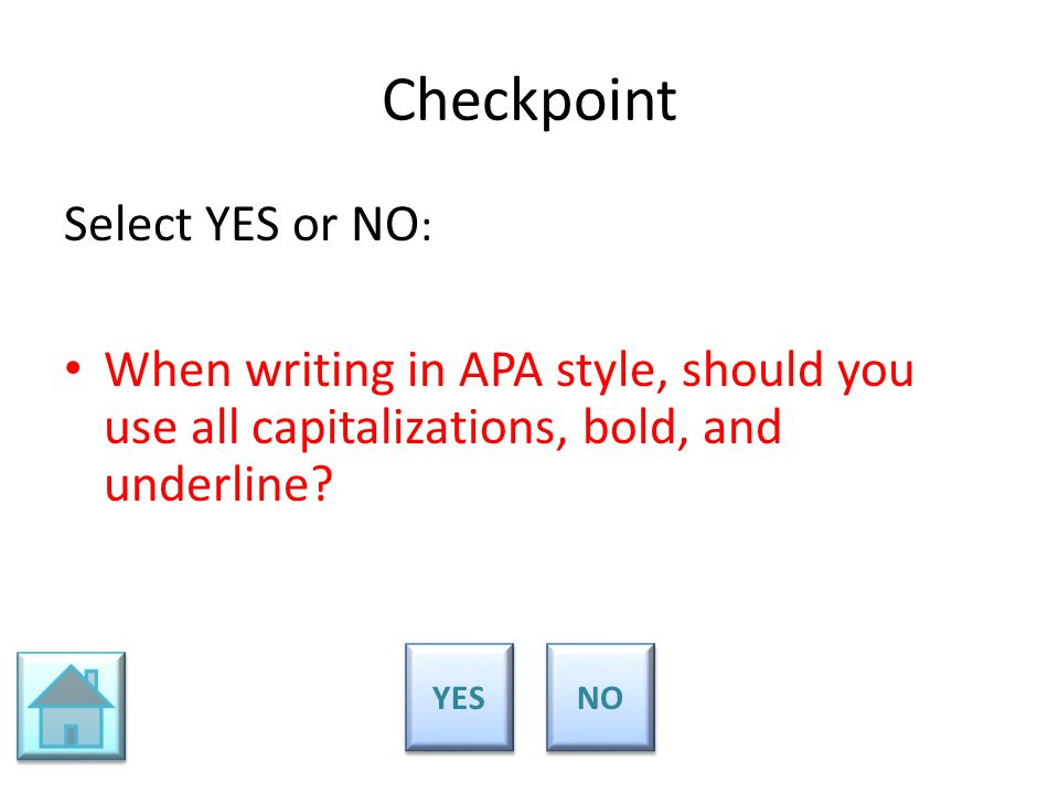 Checkpoint Select YES or NO : When writing in APA style, should you use all capitalizations, bold, and underline? YES NO