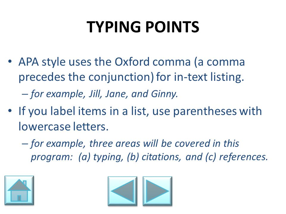 TYPING POINTS APA style uses the Oxford comma (a comma precedes the conjunction) for in-text listing. – for example, Jill, Jane, and Ginny. If you lab