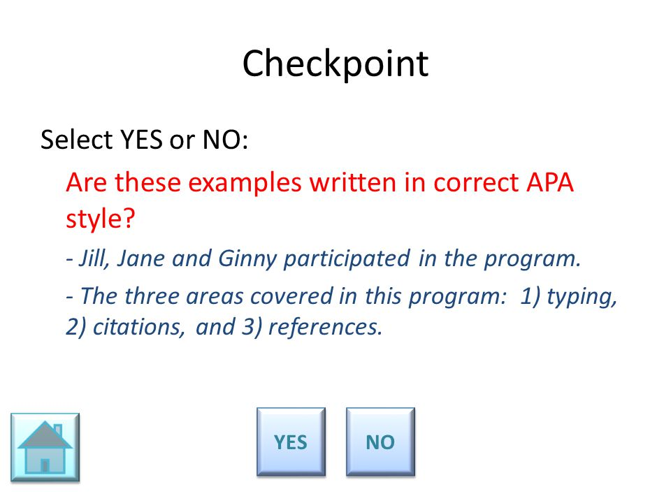 Checkpoint Select YES or NO: Are these examples written in correct APA style? - Jill, Jane and Ginny participated in the program. - The three areas co