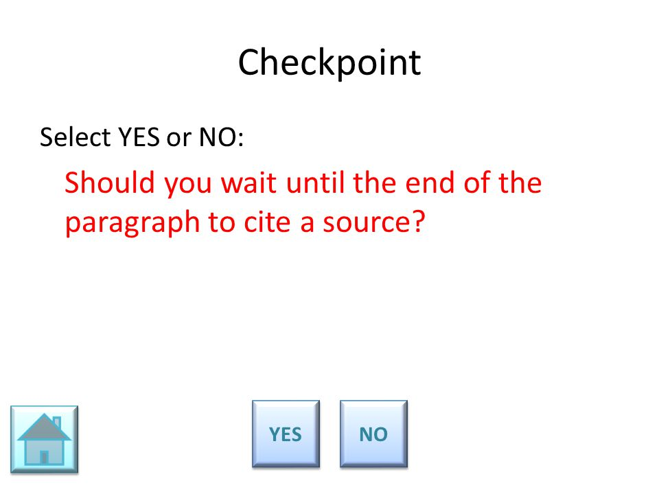 Checkpoint Select YES or NO: Should you wait until the end of the paragraph to cite a source? YES NO