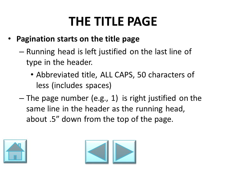 THE TITLE PAGE Pagination starts on the title page – Running head is left justified on the last line of type in the header. Abbreviated title, ALL CAP
