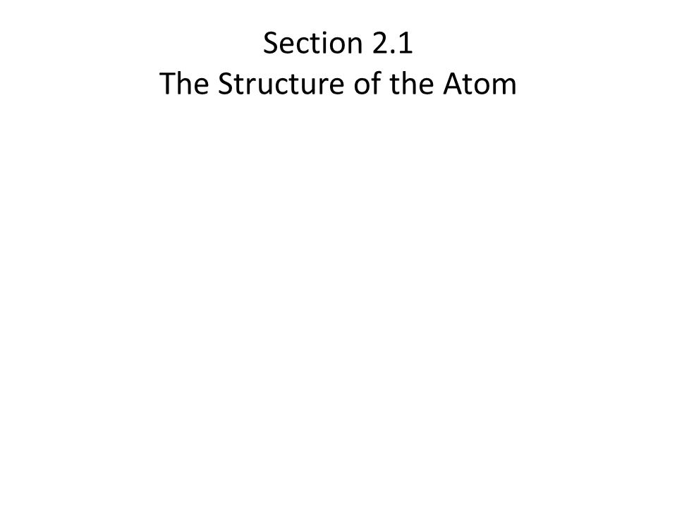 Section 2.1 The Structure of the Atom