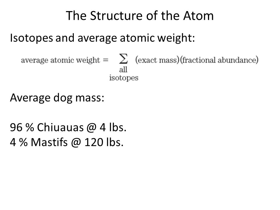 The Structure of the Atom Isotopes and average atomic weight: Average dog mass: 96 % Chiuauas @ 4 lbs. 4 % Mastifs @ 120 lbs.