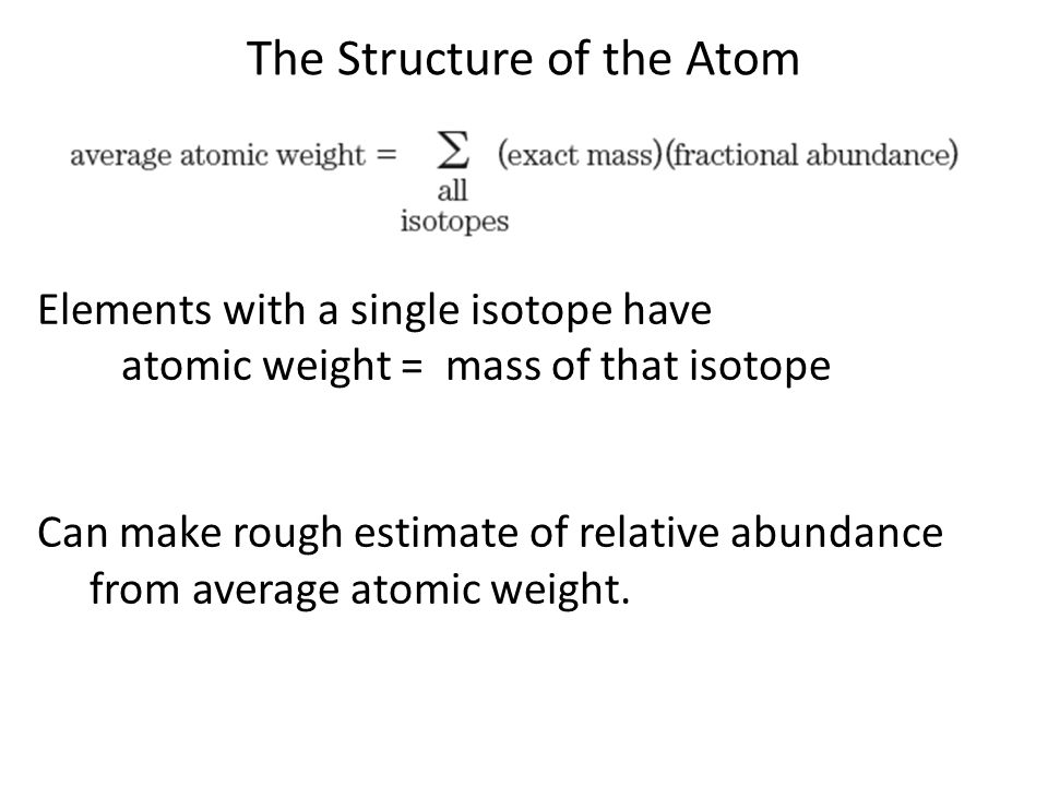 The Structure of the Atom Elements with a single isotope have atomic weight = mass of that isotope Can make rough estimate of relative abundance from